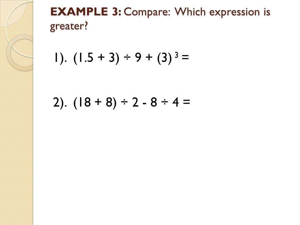 EXAMPLE 3: Compare: Which expression is greater? 1). (1.5 + 3) ÷ 9 + (3) 3 = 2). (18 + 8) ÷ 2 - 8 ÷ 4 =
