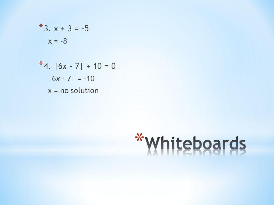 * 3. x + 3 = -5 x = -8 * 4. |6x - 7| + 10 = 0 |6x - 7| = -10 x = no solution