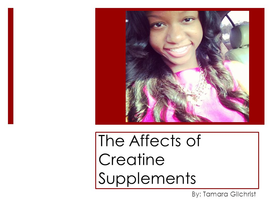The Affects of Creatine Supplements By: Tamara Gilchrist