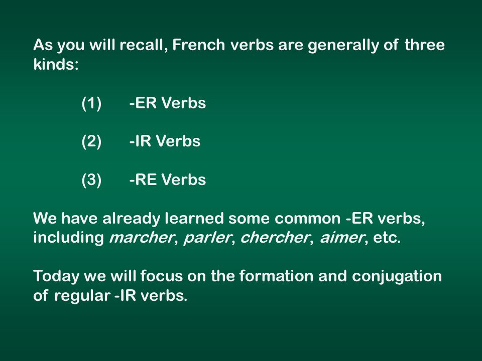 As you will recall, French verbs are generally of three kinds: (1)-ER Verbs (2)-IR Verbs (3)-RE Verbs We have already learned some common -ER verbs, including marcher, parler, chercher, aimer, etc.