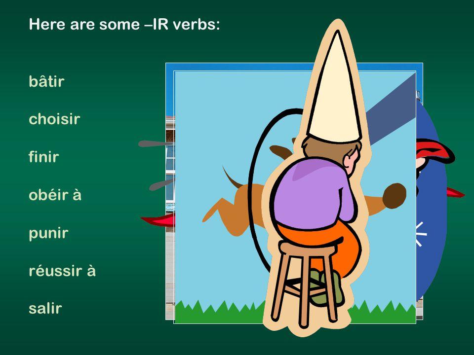 Here are some –IR verbs: bâtir choisir finir obéir à punir réussir à salir