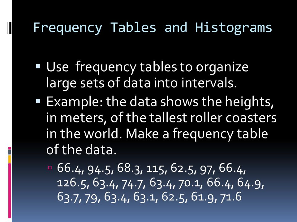 Steps to Make a Frequency Table 66.4, 94.5, 68.3, 115, 62.5, 97, 66.4, 126.5, 63.4, 74.7, 63.4, 70.1, 66.4, 64.9, 63.7, 79, 63.4, 63.1, 62.5, 61.9, 71.6 1.