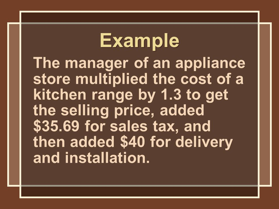 Example The manager of an appliance store multiplied the cost of a kitchen range by 1.3 to get the selling price, added $35.69 for sales tax, and then added $40 for delivery and installation.