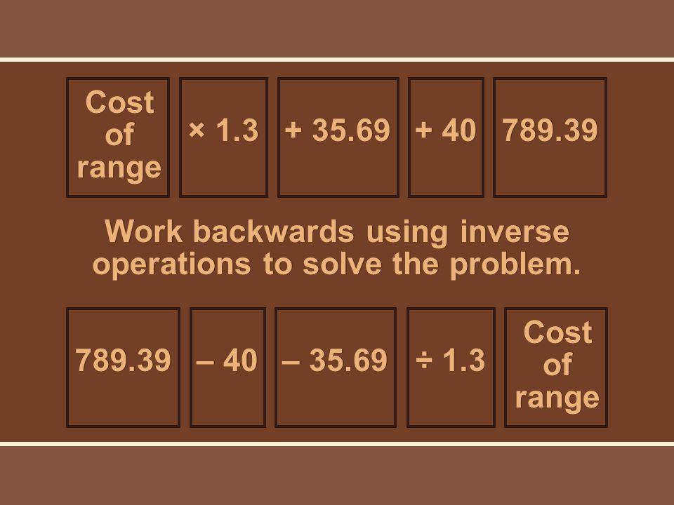 Cost of range × Work backwards using inverse operations to solve the problem.
