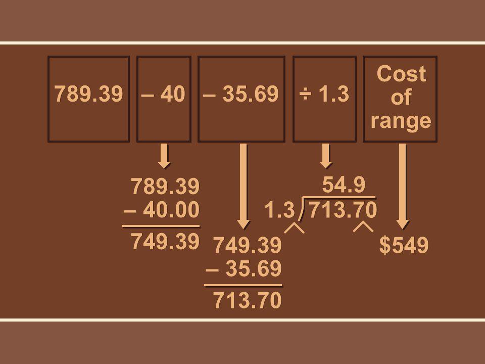 789.39 – 40.00 749.39 749.39 – 35.69 713.70 $549 Cost of range ÷ 1.3 – 35.69 – 40 789.39 1.3 713.70 54.9