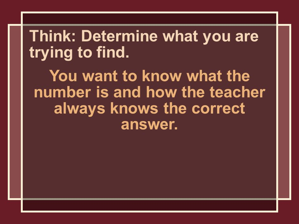 Think: Determine what you are trying to find.