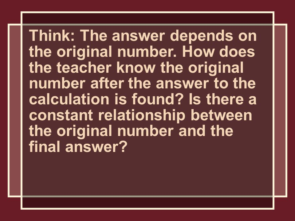 Think: The answer depends on the original number.