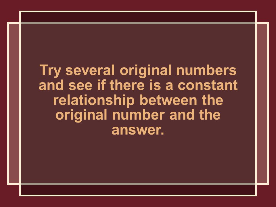 Try several original numbers and see if there is a constant relationship between the original number and the answer.