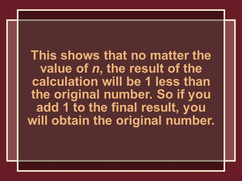 This shows that no matter the value of n, the result of the calculation will be 1 less than the original number.