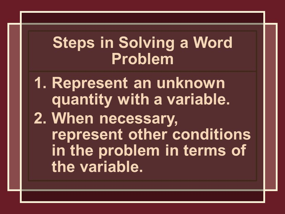 Steps in Solving a Word Problem 1.Represent an unknown quantity with a variable.