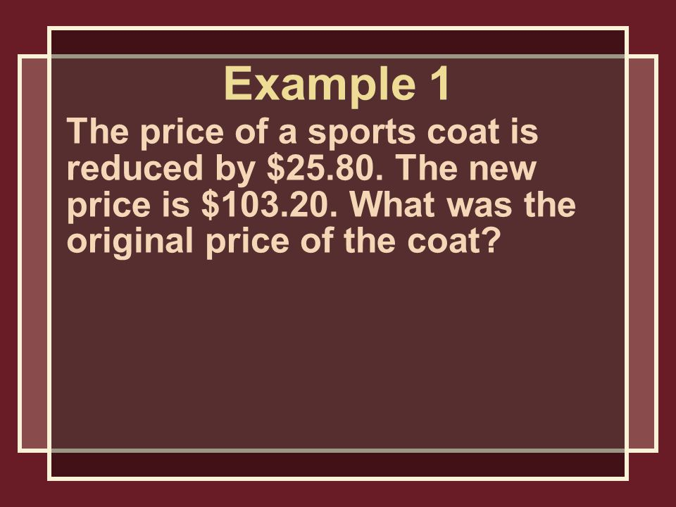 Example 1 The price of a sports coat is reduced by $25.80.