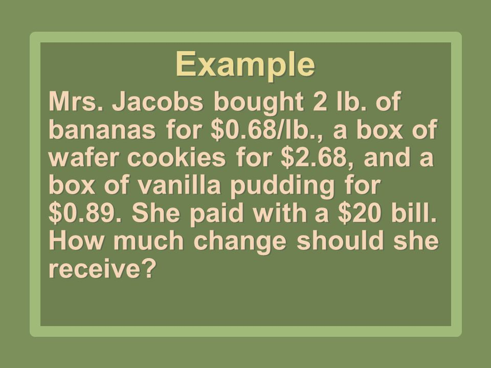 Mrs. Jacobs bought 2 lb. of bananas for $0.68/lb., a box of wafer cookies for $2.68, and a box of vanilla pudding for $0.89. She paid with a $20 bill.