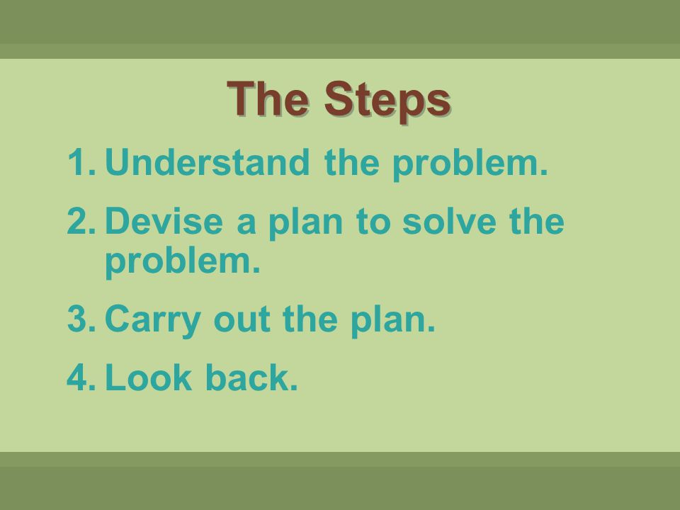 1.Understand the problem. 2.Devise a plan to solve the problem. 3.Carry out the plan. 4.Look back. The Steps