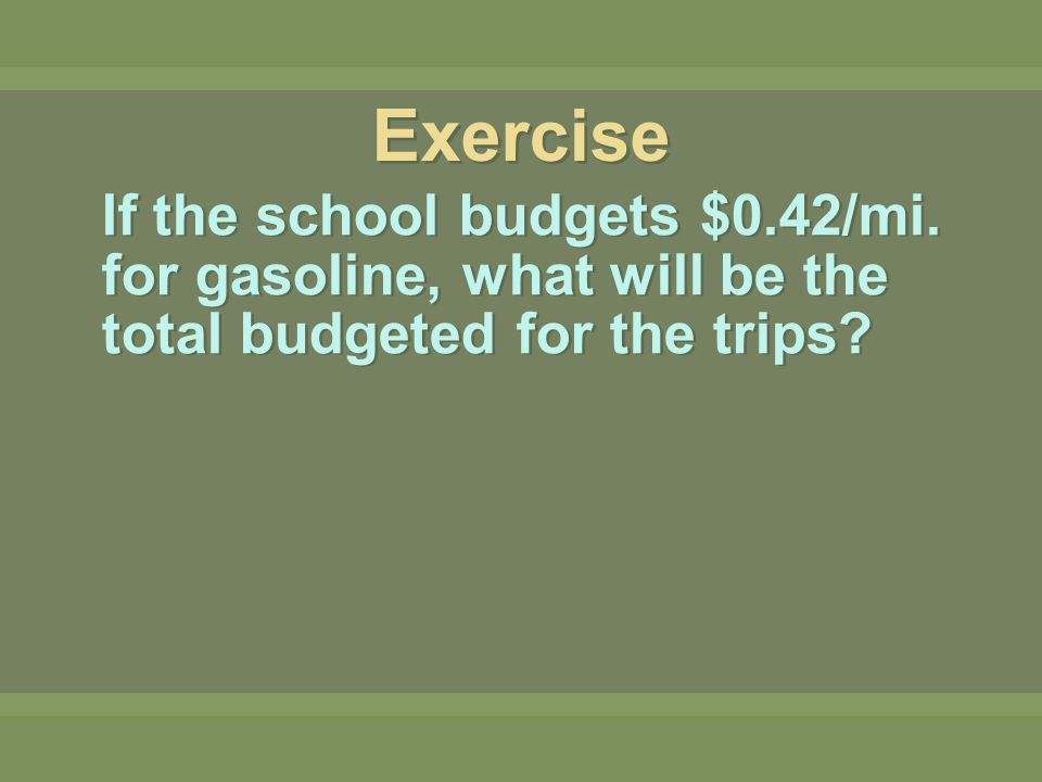 If the school budgets $0.42/mi. for gasoline, what will be the total budgeted for the trips? Exercise