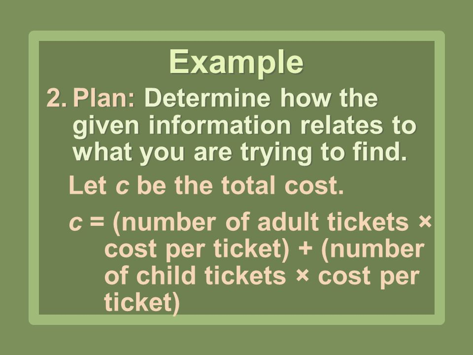 2.Plan: Determine how the given information relates to what you are trying to find. Example Let c be the total cost. c = (number of adult tickets × co