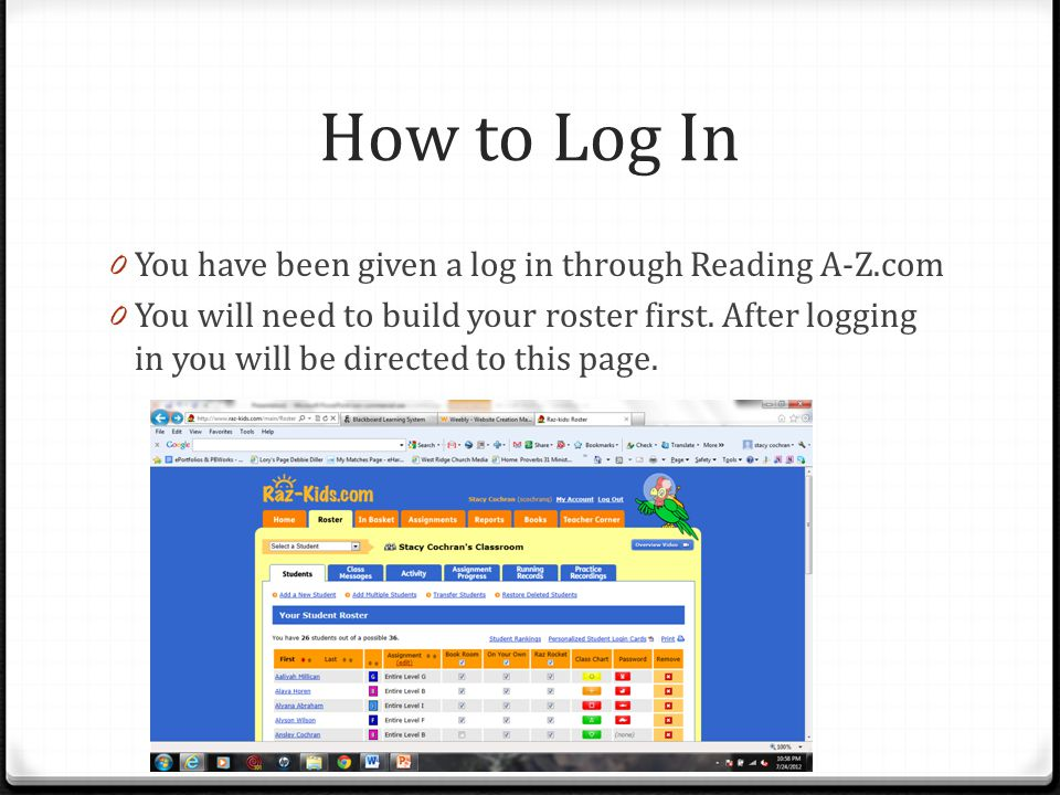 How to Log In 0 You have been given a log in through Reading A-Z.com 0 You will need to build your roster first.