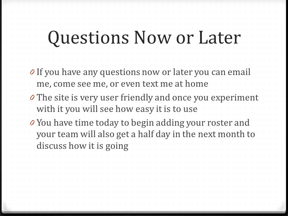 Questions Now or Later 0 If you have any questions now or later you can email me, come see me, or even text me at home 0 The site is very user friendl