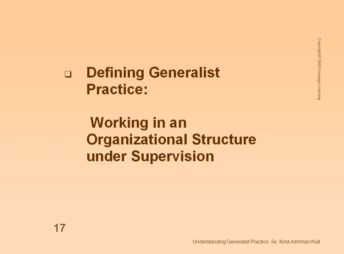 Copyright © 2008 Cengage Learning Understanding Generalist Practice, 5e, Kirst-Ashman/Hull 17