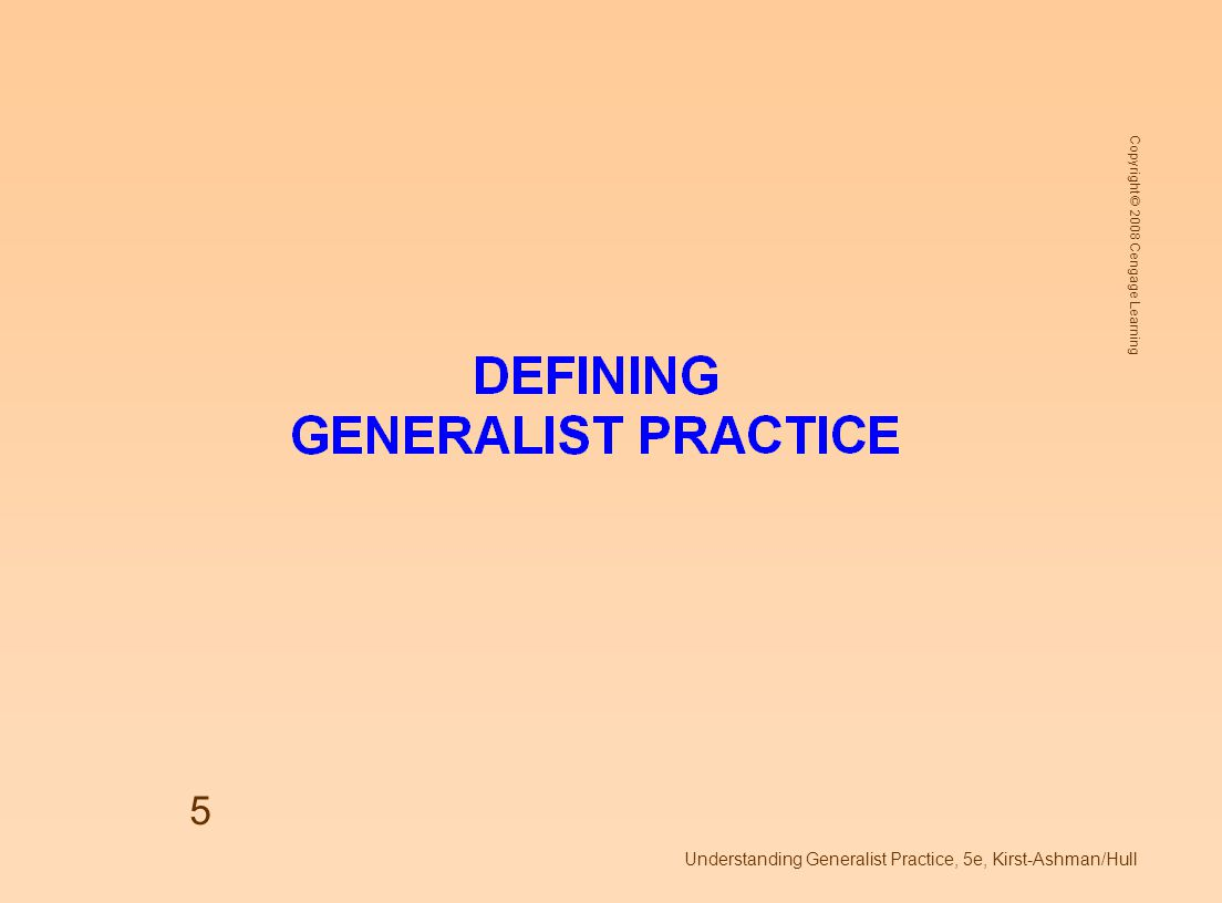 Copyright © 2008 Cengage Learning Understanding Generalist Practice, 5e, Kirst-Ashman/Hull 5
