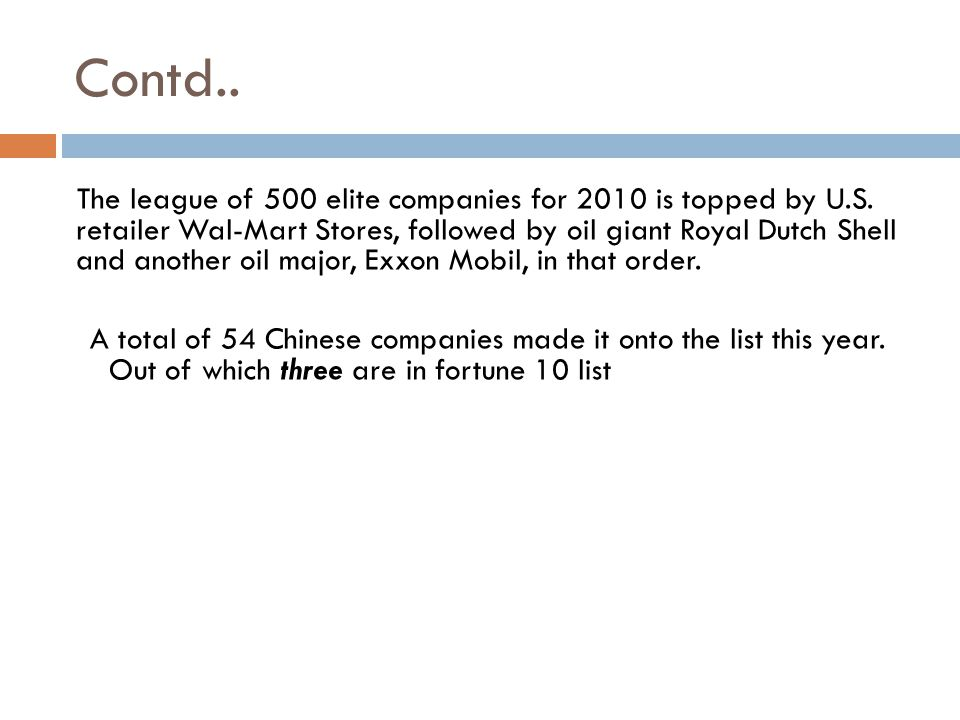 Contd.. The league of 500 elite companies for 2010 is topped by U.S. retailer Wal-Mart Stores, followed by oil giant Royal Dutch Shell and another oil
