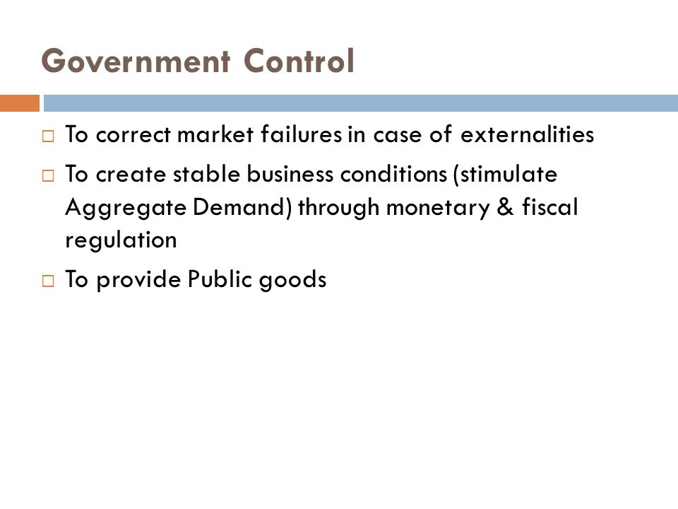 Government Control  To correct market failures in case of externalities  To create stable business conditions (stimulate Aggregate Demand) through monetary & fiscal regulation  To provide Public goods