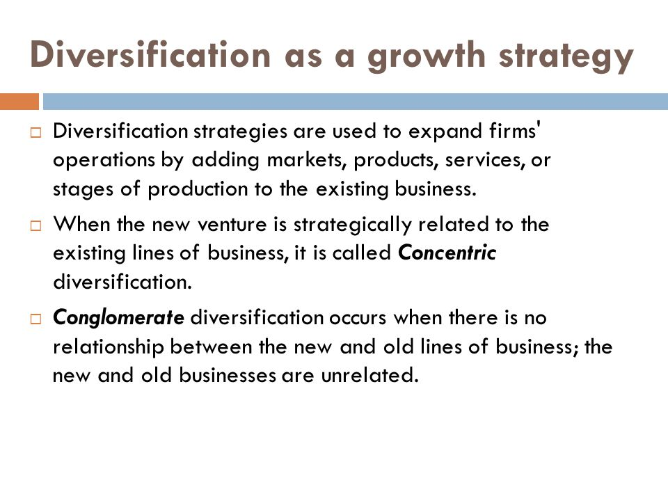 Diversification as a growth strategy  Diversification strategies are used to expand firms operations by adding markets, products, services, or stages of production to the existing business.