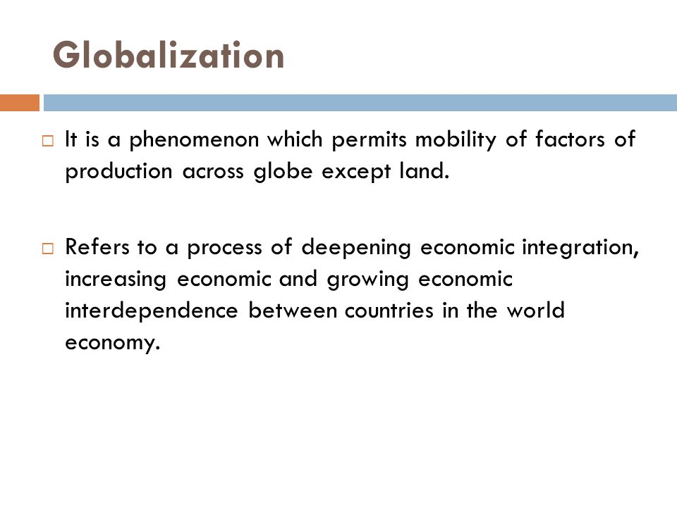 Globalization  It is a phenomenon which permits mobility of factors of production across globe except land.