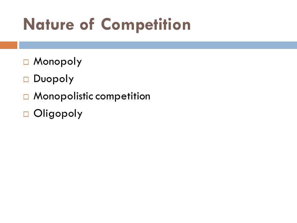Nature of Competition  Monopoly  Duopoly  Monopolistic competition  Oligopoly