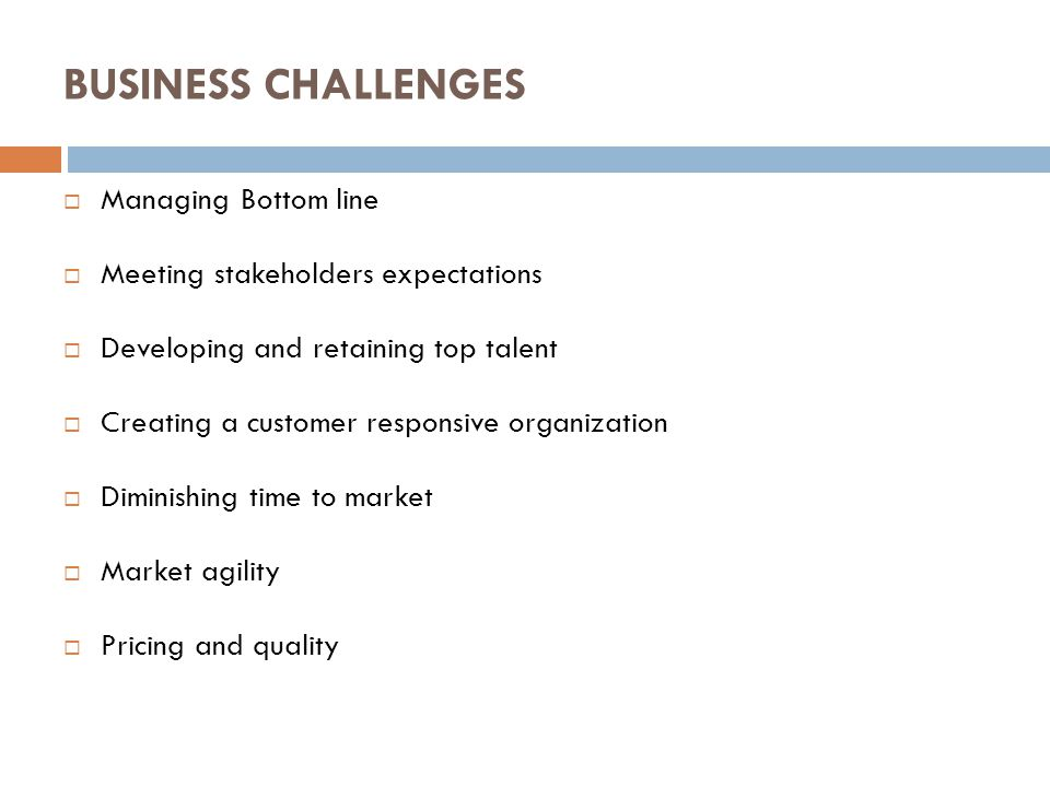 BUSINESS CHALLENGES  Managing Bottom line  Meeting stakeholders expectations  Developing and retaining top talent  Creating a customer responsive organization  Diminishing time to market  Market agility  Pricing and quality