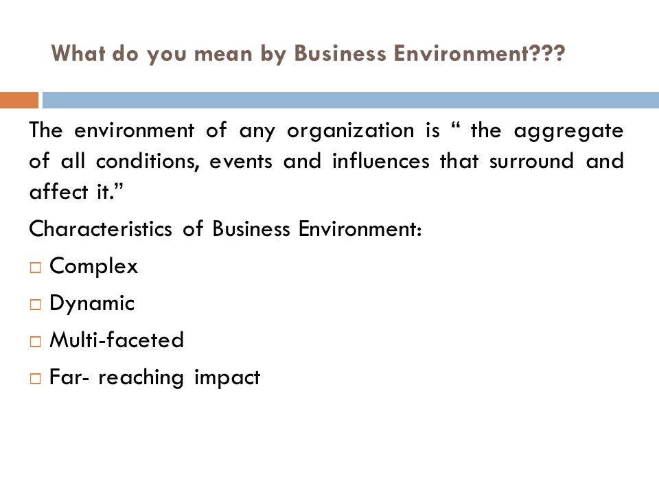 "What do you mean by Business Environment??? The environment of any organization is "" the aggregate of all conditions, events and influences that surro"