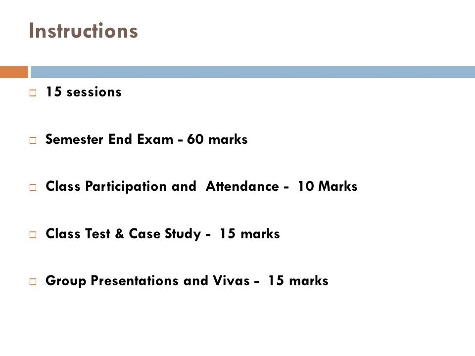 Instructions  15 sessions  Semester End Exam - 60 marks  Class Participation and Attendance - 10 Marks  Class Test & Case Study - 15 marks  Group Presentations and Vivas - 15 marks