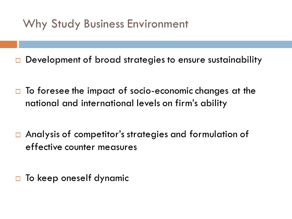 Why Study Business Environment  Development of broad strategies to ensure sustainability  To foresee the impact of socio-economic changes at the national and international levels on firm's ability  Analysis of competitor's strategies and formulation of effective counter measures  To keep oneself dynamic