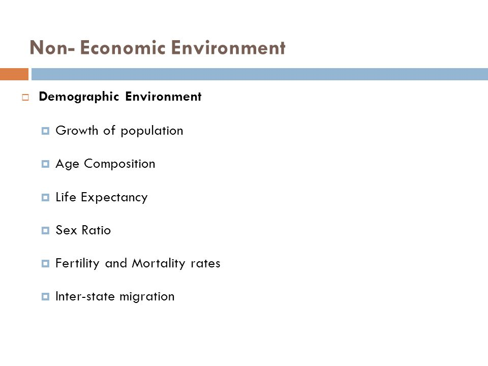 Non- Economic Environment  Demographic Environment  Growth of population  Age Composition  Life Expectancy  Sex Ratio  Fertility and Mortality rates  Inter-state migration