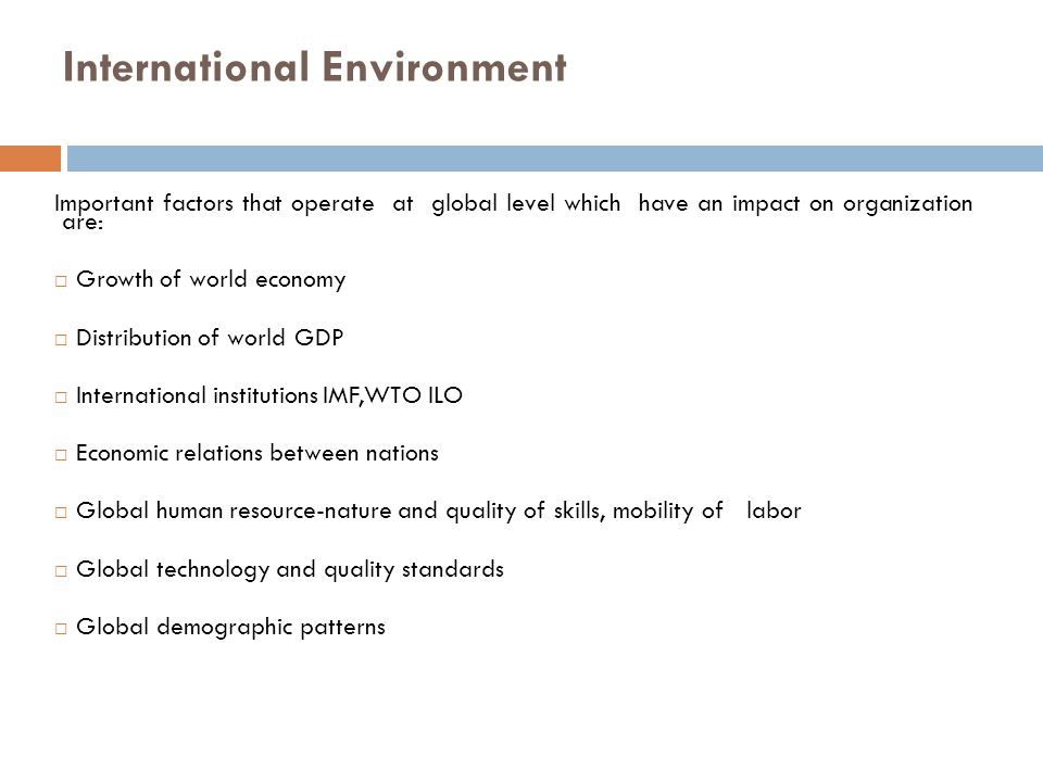 International Environment Important factors that operate at global level which have an impact on organization are:  Growth of world economy  Distrib