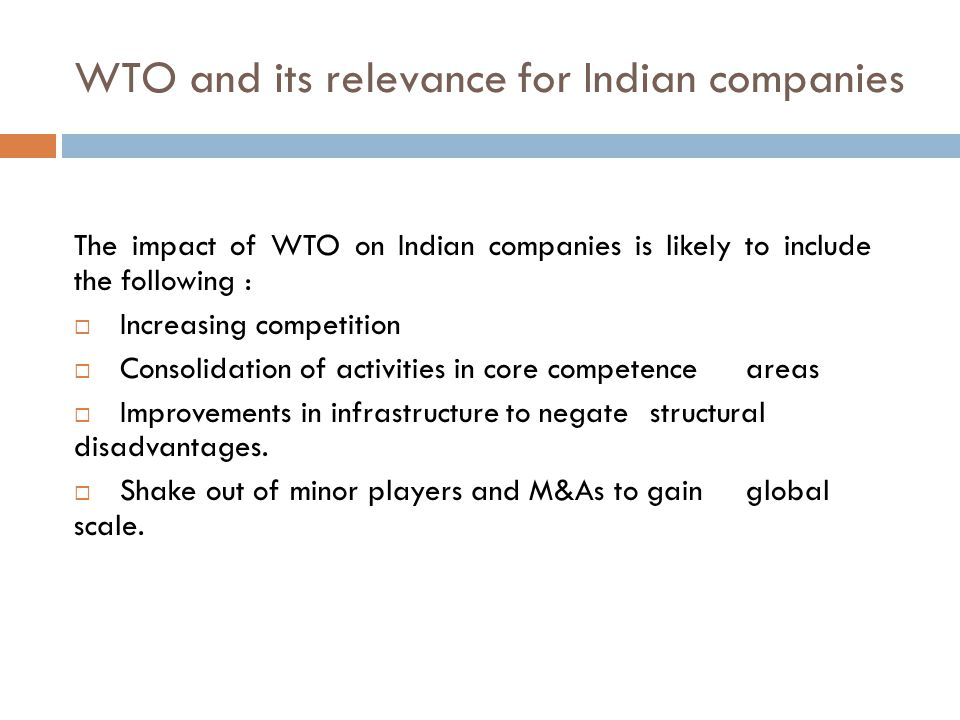 WTO and its relevance for Indian companies The impact of WTO on Indian companies is likely to include the following :  Increasing competition  Consolidation of activities in core competence areas  Improvements in infrastructure to negate structural disadvantages.