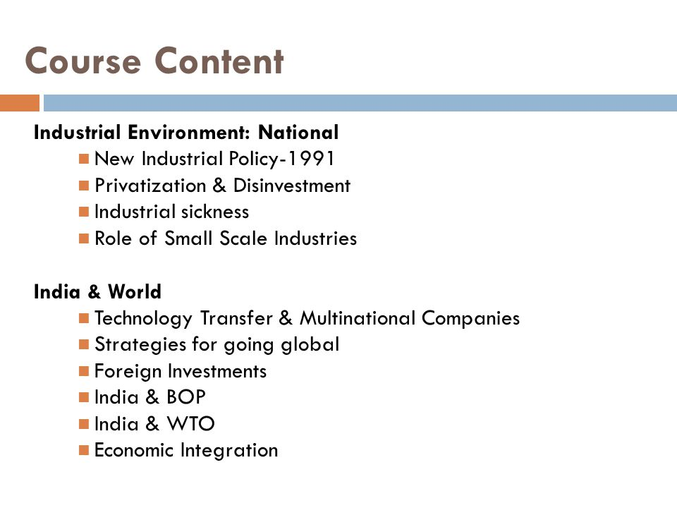 Course Content Industrial Environment: National New Industrial Policy-1991 Privatization & Disinvestment Industrial sickness Role of Small Scale Industries India & World Technology Transfer & Multinational Companies Strategies for going global Foreign Investments India & BOP India & WTO Economic Integration