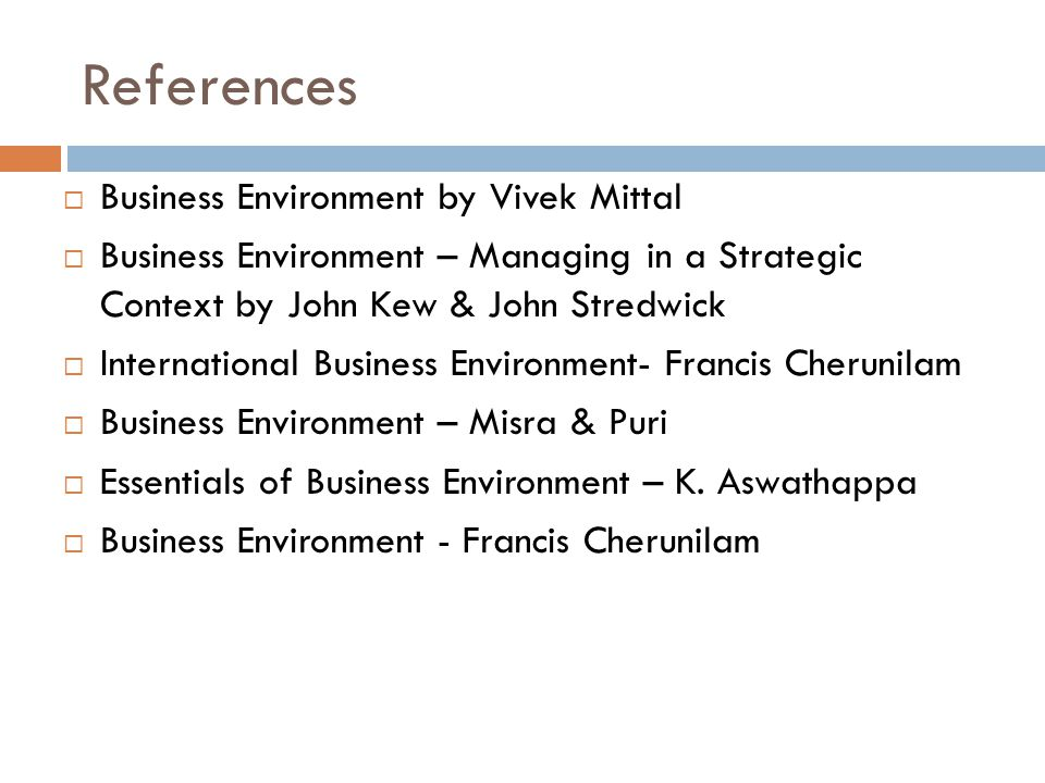 References  Business Environment by Vivek Mittal  Business Environment – Managing in a Strategic Context by John Kew & John Stredwick  International Business Environment- Francis Cherunilam  Business Environment – Misra & Puri  Essentials of Business Environment – K.