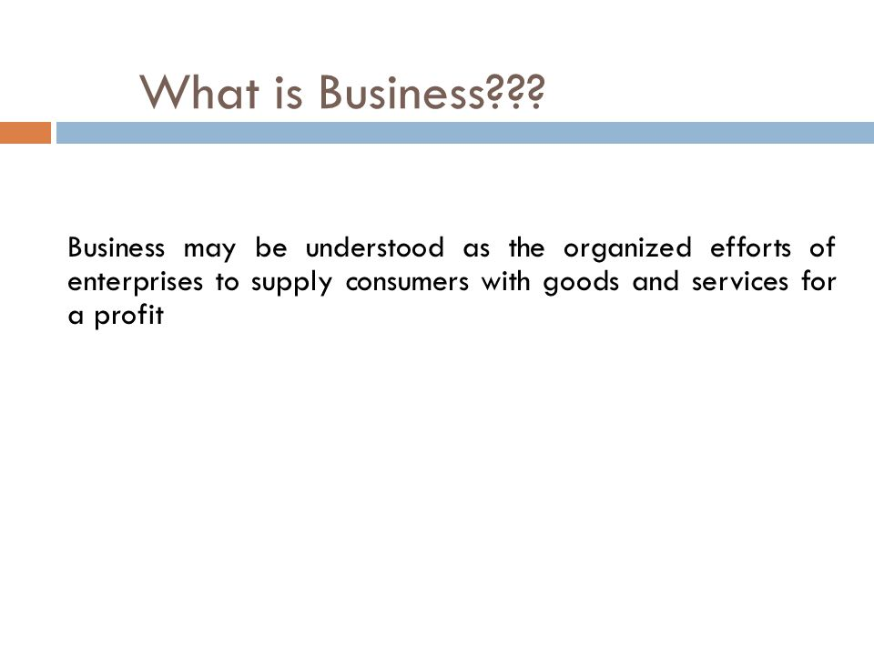 Business may be understood as the organized efforts of enterprises to supply consumers with goods and services for a profit What is Business