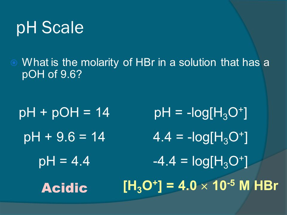 pH Scale  What is the molarity of HBr in a solution that has a pOH of 9.6.
