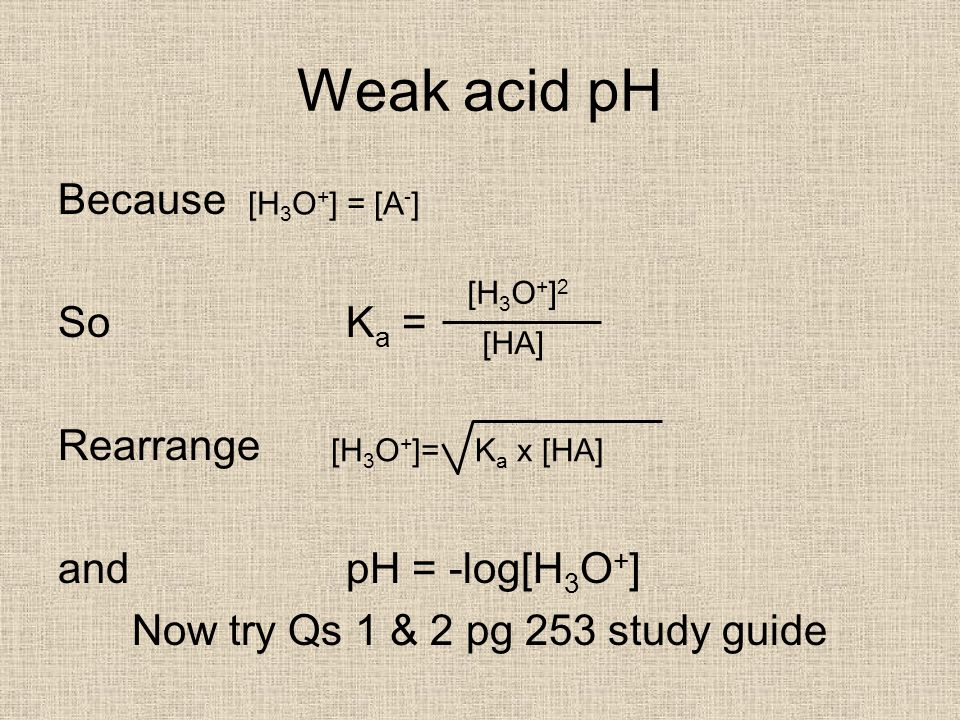 Weak acid pH Because So K a = Rearrange and pH = -log[H 3 O + ] Now try Qs 1 & 2 pg 253 study guide [H 3 O + ] = [A - ] [H 3 O + ] 2 [HA] [H 3 O + ]=K a x [HA]