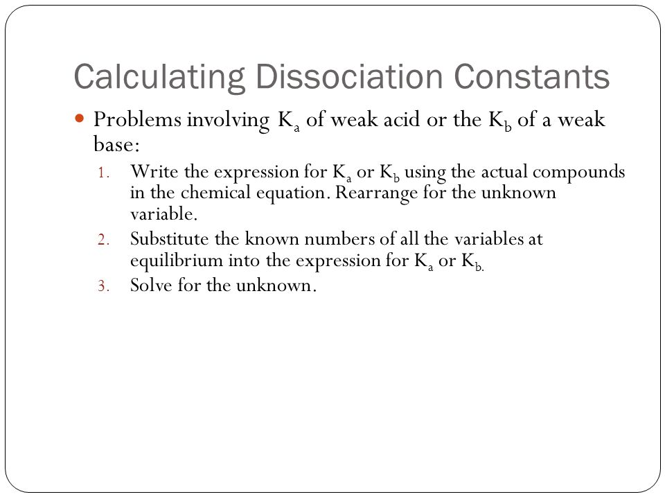 Calculating Dissociation Constants Problems involving K a of weak acid or the K b of a weak base: 1. Write the expression for K a or K b using the act