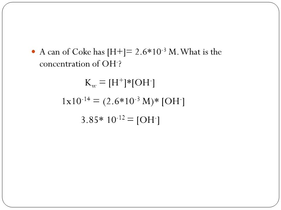 A can of Coke has [H+]= 2.6*10 -3 M. What is the concentration of OH - ? K w = [H + ]*[OH - ] 1x10 -14 = (2.6*10 -3 M)* [OH - ] 3.85* 10 -12 = [OH - ]