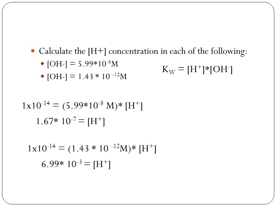 Calculate the [H+] concentration in each of the following: [OH-] = 5.99*10 -8 M [OH-] = 1.43 * 10 -12 M K W = [H + ]*[OH - ] 1x10 -14 = (5.99*10 -8 M)