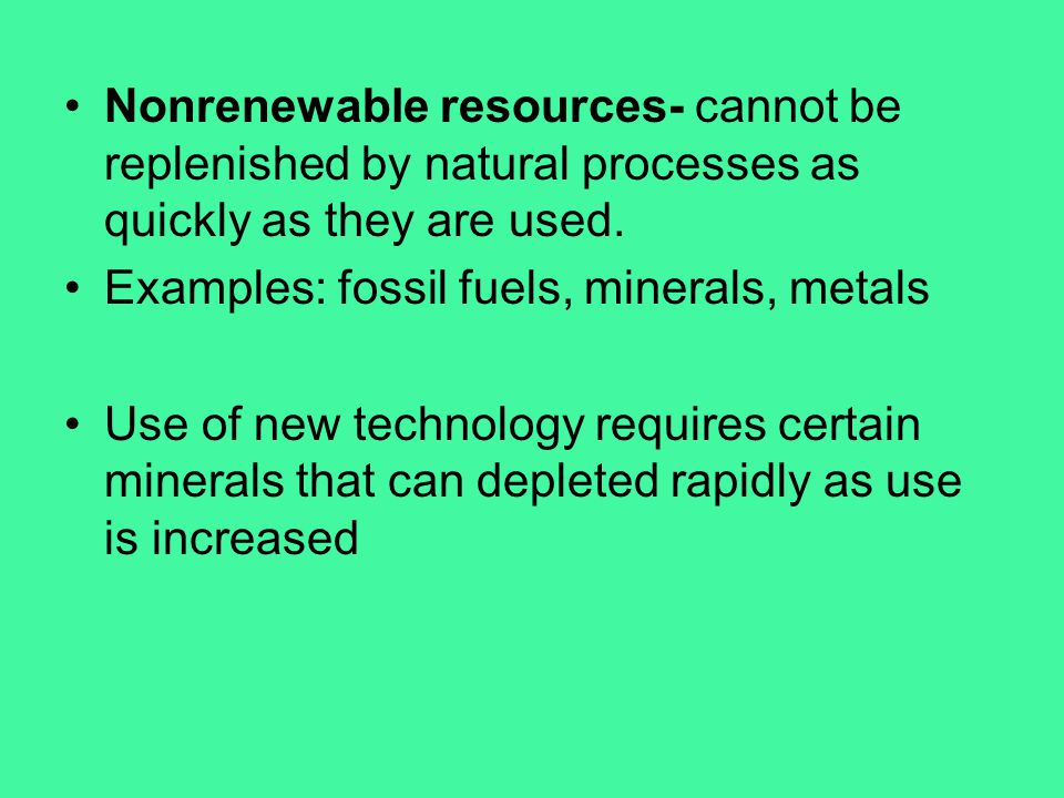 Nonrenewable resources- cannot be replenished by natural processes as quickly as they are used. Examples: fossil fuels, minerals, metals Use of new te