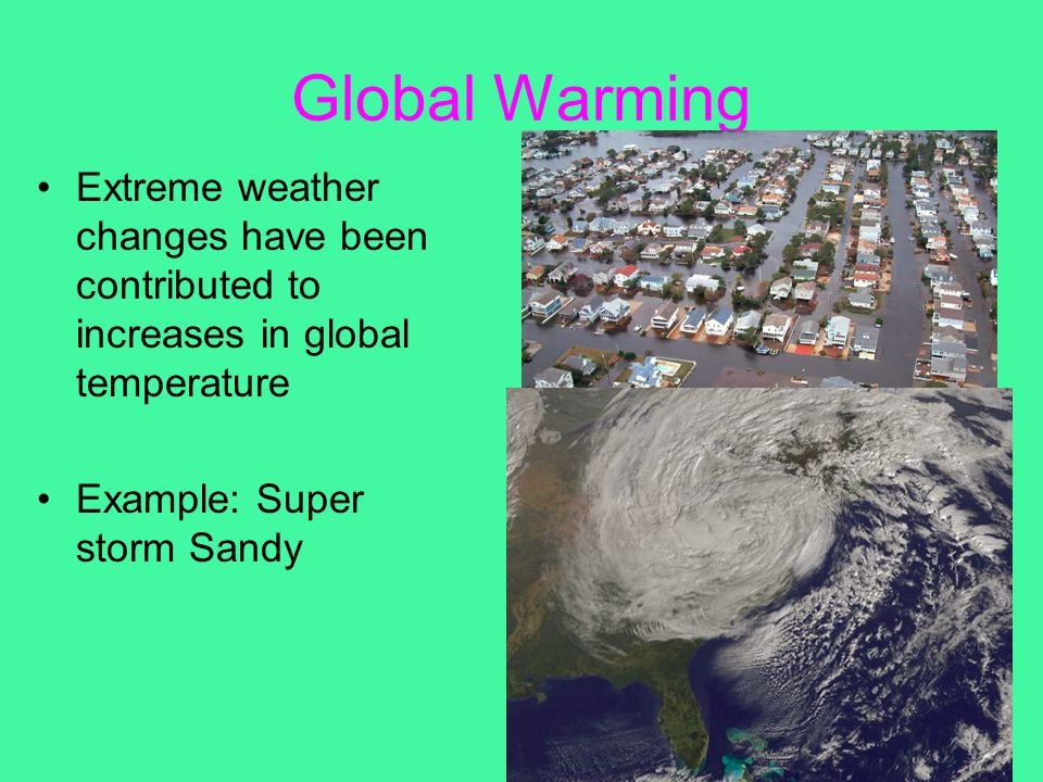 Global Warming Extreme weather changes have been contributed to increases in global temperature Example: Super storm Sandy