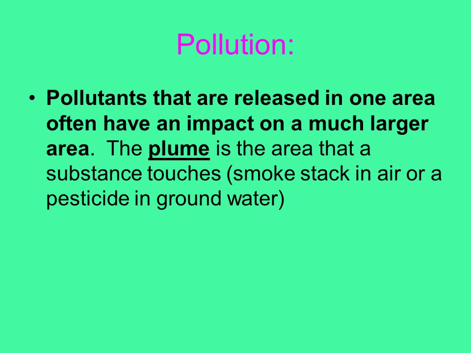 Pollution: Pollutants that are released in one area often have an impact on a much larger area. The plume is the area that a substance touches (smoke
