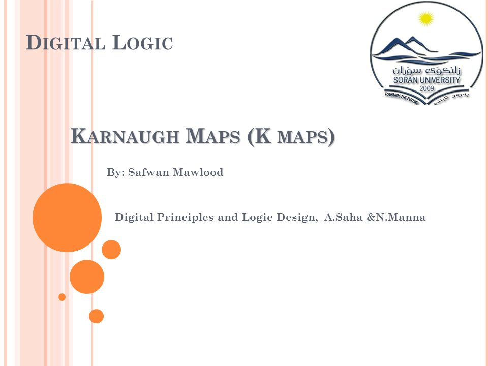 D IGITAL L OGIC By: Safwan Mawlood Digital Principles and Logic Design, A.Saha &N.Manna K ARNAUGH M APS (K MAPS )