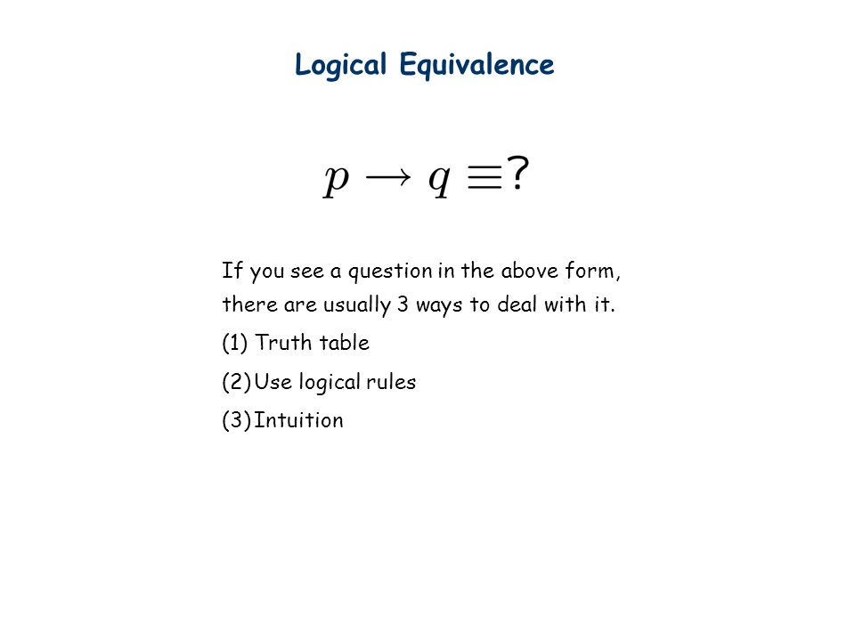 Logical Equivalence If you see a question in the above form, there are usually 3 ways to deal with it. (1)Truth table (2)Use logical rules (3)Intuitio