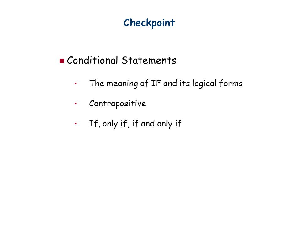 Checkpoint Conditional Statements The meaning of IF and its logical forms Contrapositive If, only if, if and only if