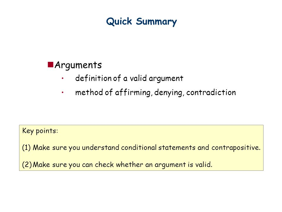 Quick Summary Arguments definition of a valid argument method of affirming, denying, contradiction Key points: (1)Make sure you understand conditional